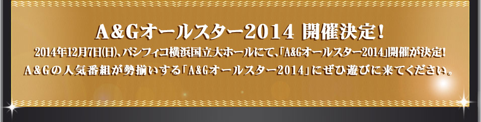 A&Gオールスター2014 開催決定!2014年12月7日(日)、パシフィコ横浜国立大ホールにて、「A&Gオールスター2014」開催が決定!