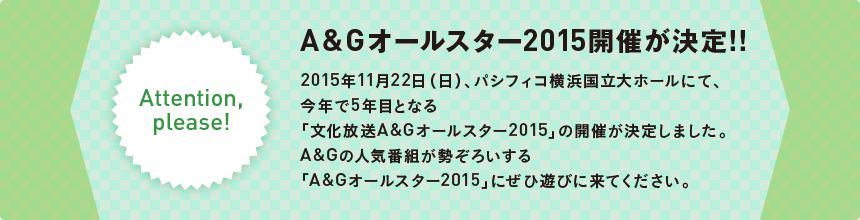 Attention,please!     A&G オールスター 2015開催が決定!!     2015年11月22日(日)、パシフィコ横浜国立大ホールにて、今年で5年目となる「文化放送A&G オールスター 2015」の開催が決定しました。     A&Gの人気番組が勢ぞろいする「A&G オールスター 2015」にぜひ遊びに来てください。
