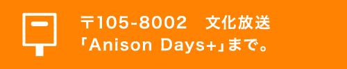 〒105-8002 文化放送「Anison Days+」まで。