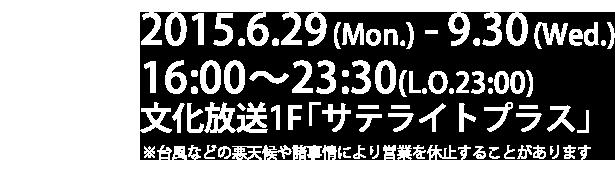 2015.6.29(Mon.) - 9.30(Wed.)16:00~23:30(L.O.23:00)a 文化放送1F「サテライトプラス」