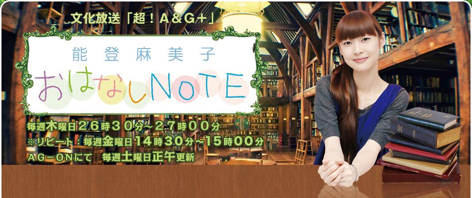 文化放送「超!A&G+」能登麻美子おはなしNOTE 毎週水曜日24時30分~25時00分※リピート:火曜日12時30分~13時00分