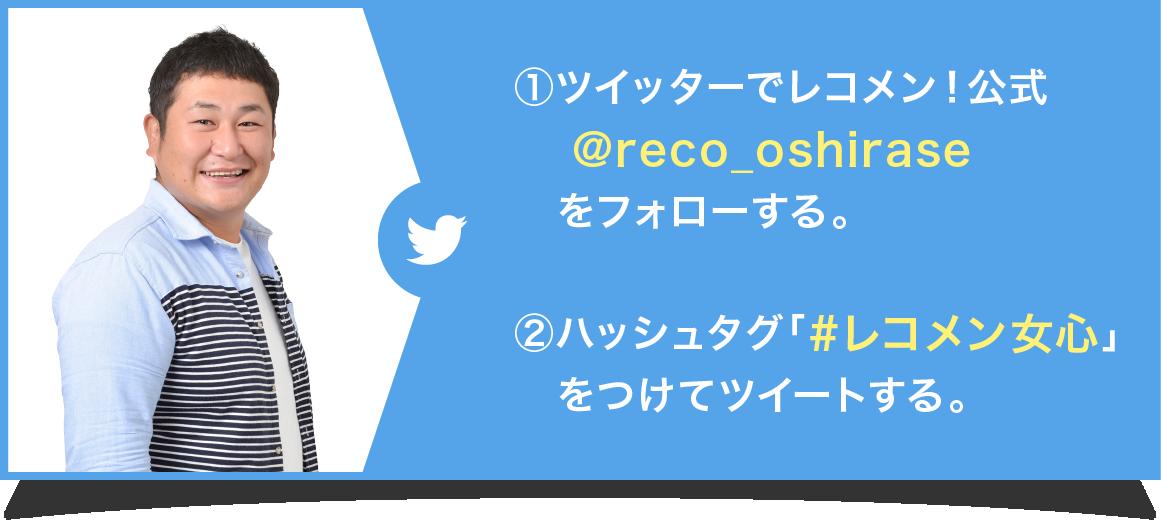 ①ツイッターでレコメン!公式@reco_oshiraseをフォローする。②ハッシュタグ「#レコメン女心」をつけてツイートする。