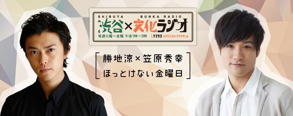 渋谷文化ラジオ | 勝地涼×笠原秀幸ほっとけない金曜日