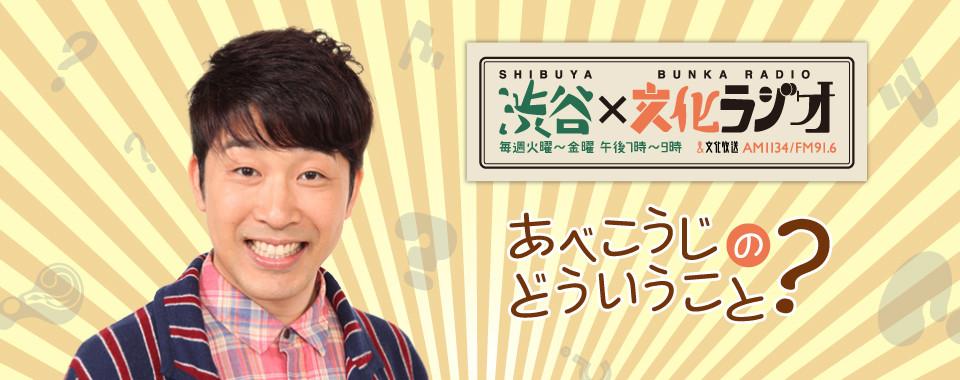 渋谷文化ラジオ | あべこうじのどういうこと?