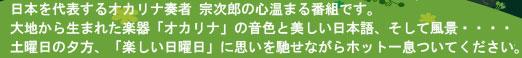 日本を代表するオカリナ奏者 宗次郎の心温まる番組です。大地から生まれた楽器「オカリナ」の音色と美しい日本語、そして風景・・・。土曜日の夕方t、「楽しい日曜日」に思いを馳せながらホット一息ついてください。