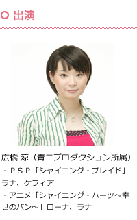 出演:広橋 涼(青二プロダクション所属)・PSP「シャイニング・ブレイド」ラナ、ケフィア ・アニメ「シャイニング・ハーツ~幸せのパン~」ローナ、ラナ
