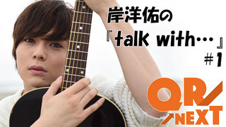 「QR→NEXT」注目の第1回! 岸洋佑の『talk with...』 #1(2/26UP)