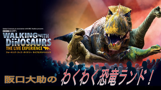 WALKING WITH DINOSAURS THE LIVE EXPERIENCE presents 阪口大助のわくわく恐竜ランド(7/5UP)