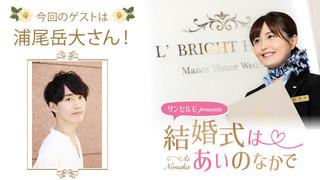 サンセルモ presents 結婚式は あいのなか で#34【ゲスト:浦尾岳大】(11/23UP)