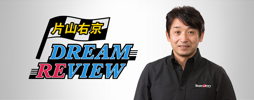 片山右京 DREAM REVIEW