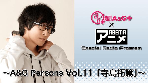 『超!A&G+ × ABEMAアニメ SRP~A&G Persons Vol.11 「寺島拓篤」~』放送決定!&メール大募集!