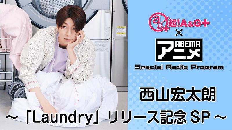『超!A&G+ × ABEMAアニメ SRP~西山宏太朗「Laundry」リリース記念SP~』放送決定!&メール大募集!