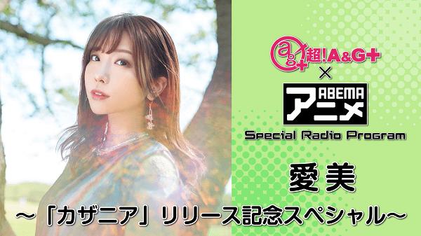 『超!A&G+ × ABEMAアニメ SRP~愛美「カザニア」リリース記念SP~』放送決定!&メール大募集!