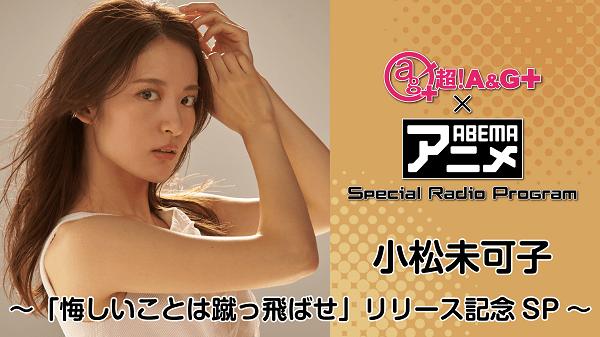 『超!A&G+ × ABEMAアニメSRP~小松未可子「悔しいことは蹴っ飛ばせ」リリース記念SP~後編』<br>アーカイブが配信中