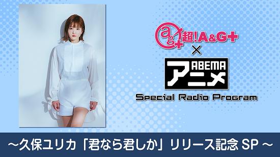 2月26日(金)22時~放送!【特別番組】 『超!A&G+ × ABEMAアニメ Special Radio Program~久保ユリカ「君なら君しか」リリース記念SP~ 後編』