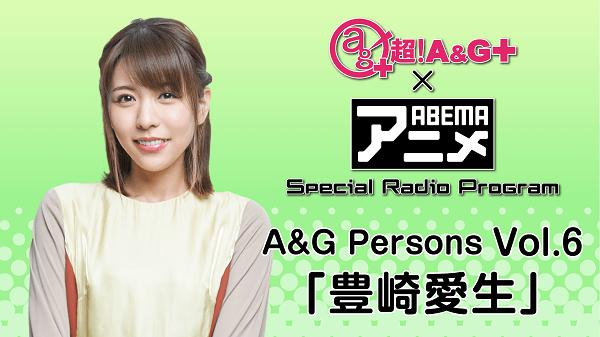 2月12日(金)22時~放送!【特別番組】『超!A&G+ × ABEMAアニメ Special Radio Program~A&G Persons Vol.6「豊崎愛生」~ 後編』