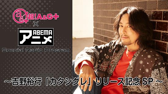 『超!A&G+ × ABEMAアニメ Special Radio Program~吉野裕行「カタシグレ」リリース記念SP~』 メール大募集!