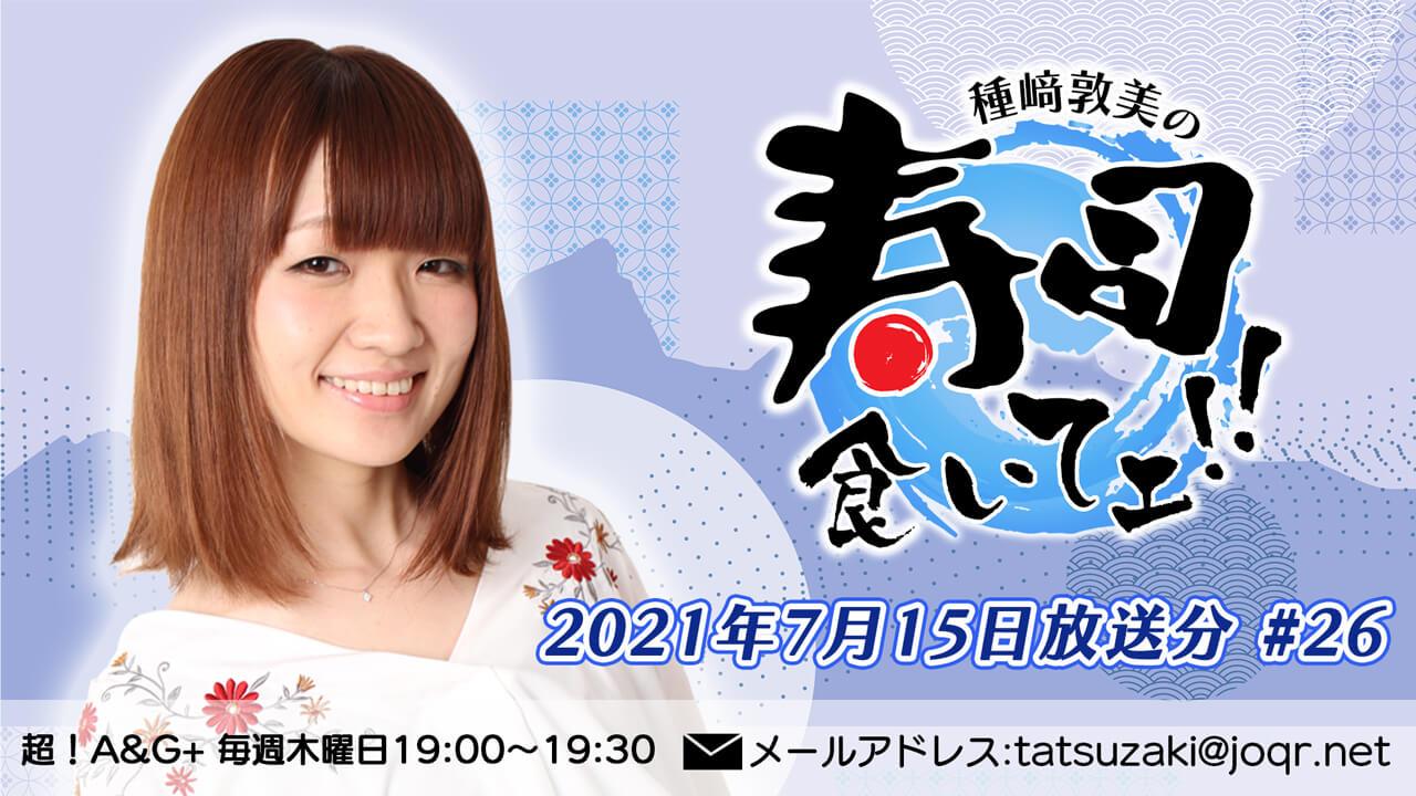 『種﨑敦美の寿司食いてェ!!』第26回 (2021年7月15日放送分)