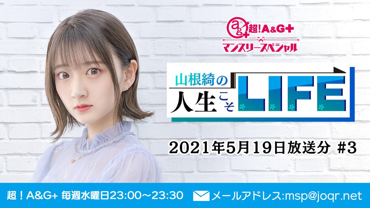 『超!A&G+マンスリースペシャル 山根綺の人生こそLIFE』第3回 (2021年5月19日放送分)