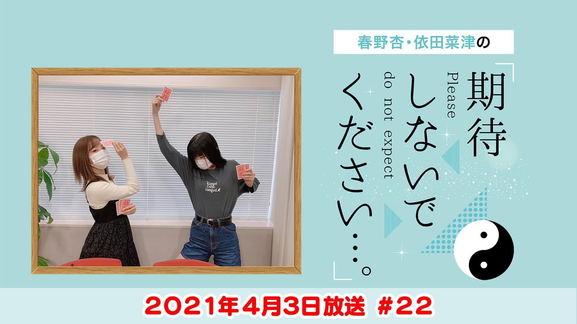春野杏・依田菜津の「期待しないでください…。」 #22 2021年4月3日放送