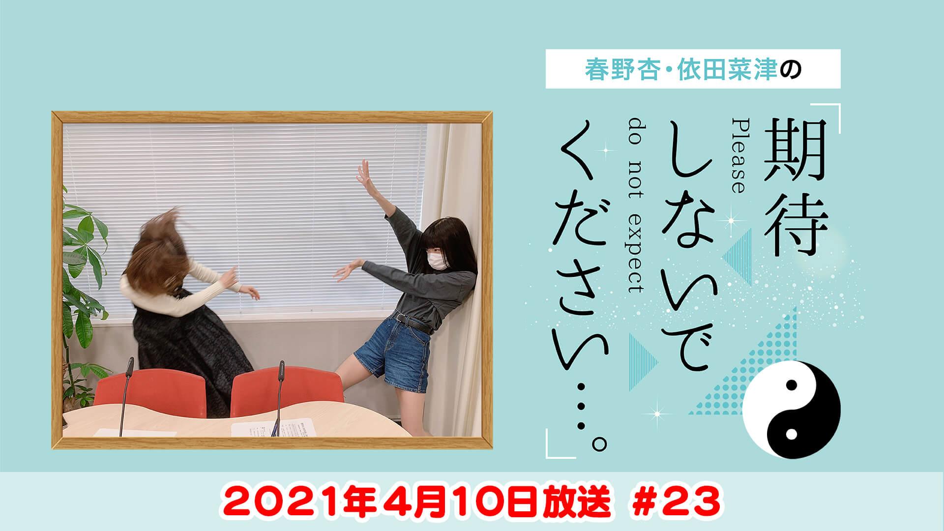 春野杏・依田菜津の「期待しないでください…。」 #23 2021年4月10日放送
