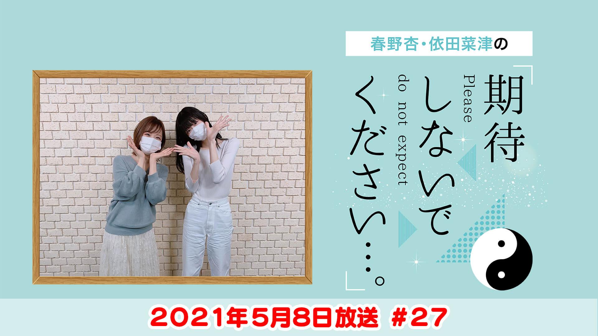 春野杏・依田菜津の「期待しないでください…。」#27 2021年5月8日放送