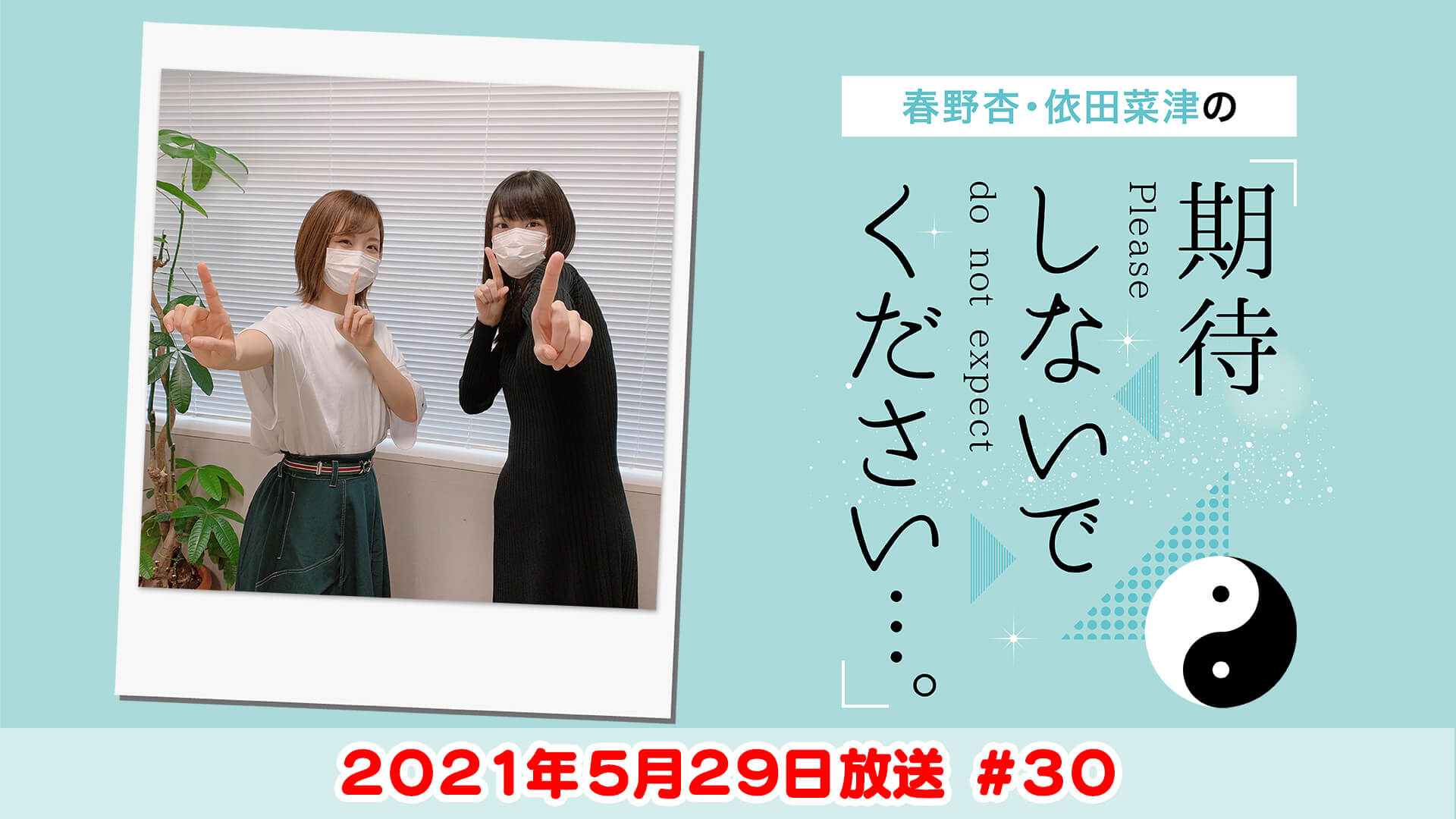 春野杏・依田菜津の「期待しないでください…。」#30 2021年5月29日放送