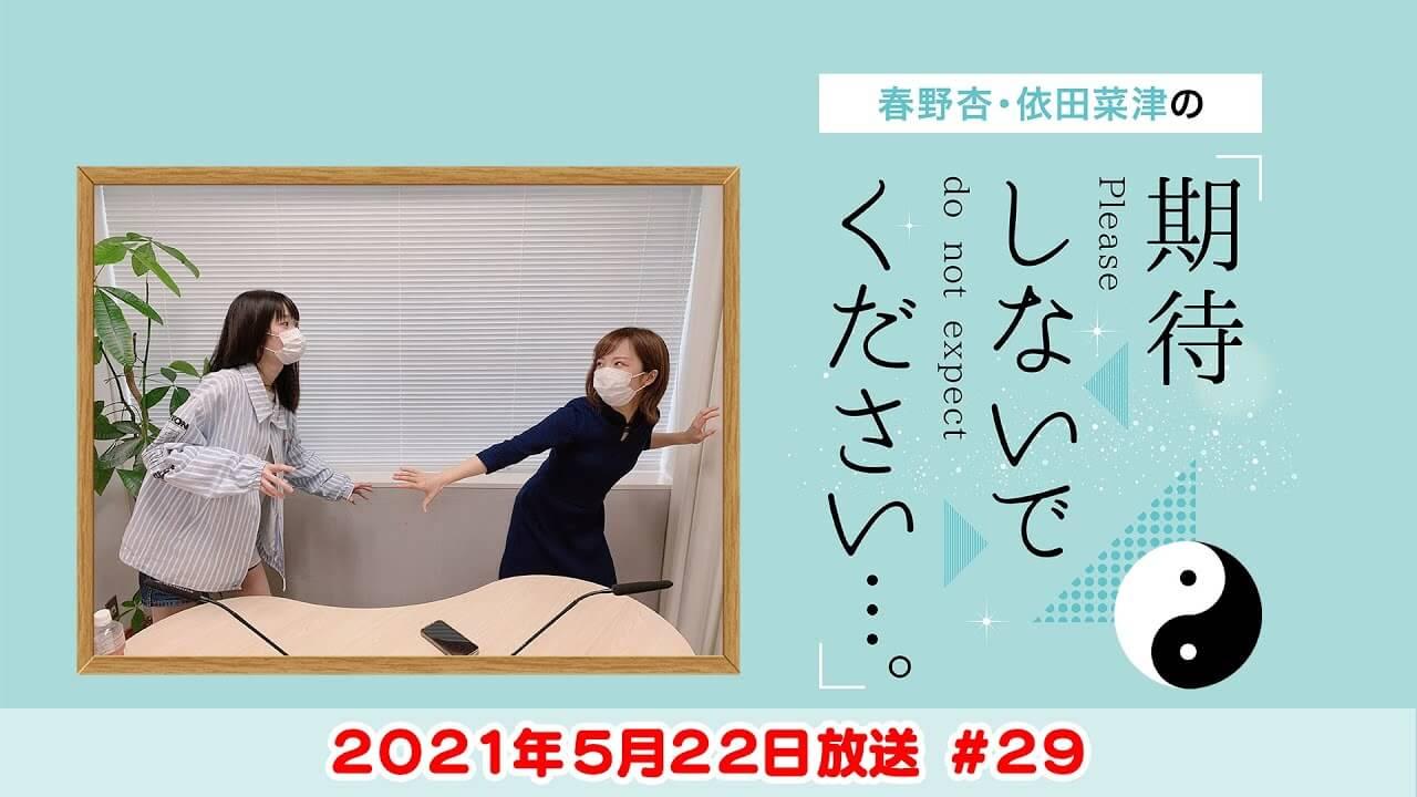春野杏・依田菜津の「期待しないでください…。」#29 2021年5月22日放送