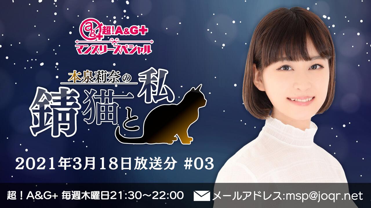 『超!A&G+マンスリースペシャル 本泉莉奈の錆猫と私』#03 (2021年3月18日放送分)