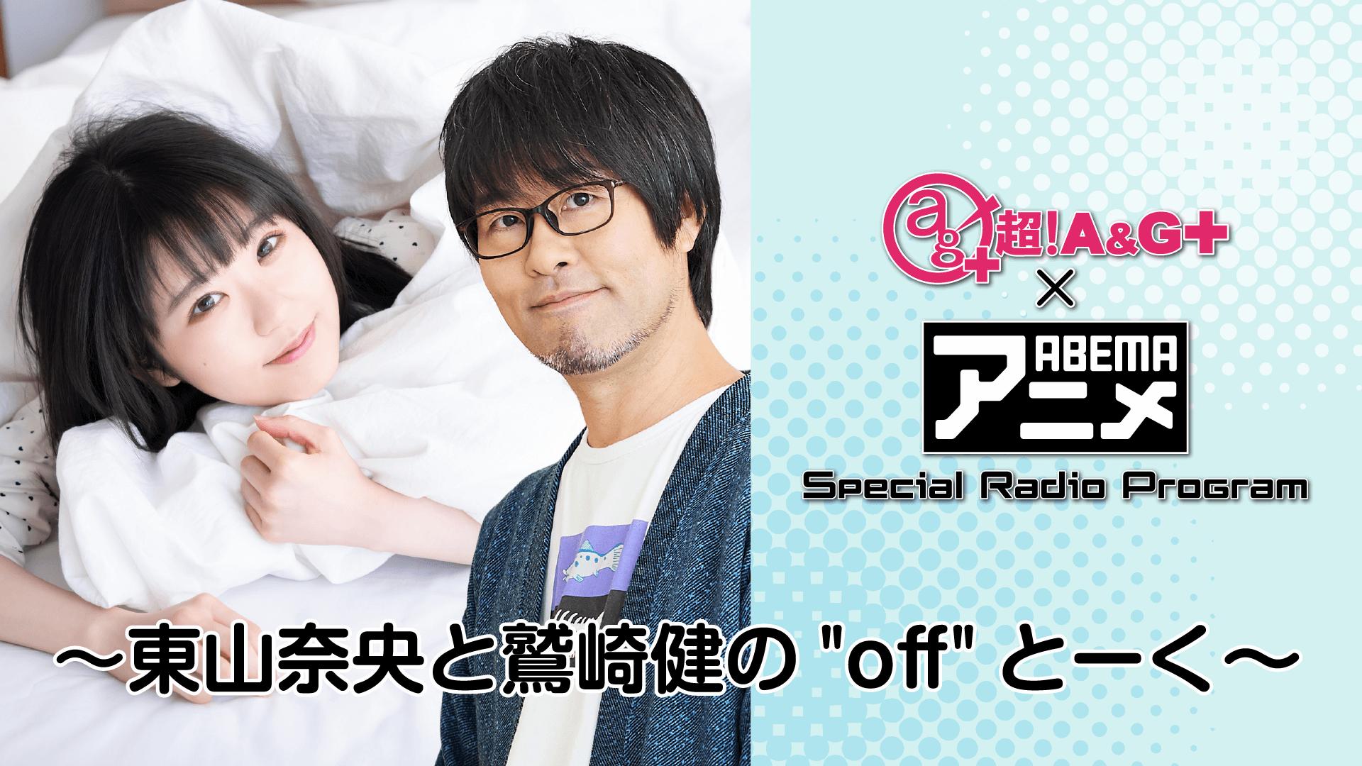 """『超!A&G+ × ABEMAアニメ Special Radio Program~「東山奈央・鷲崎健の""""off""""とーく」~』放送決定!"""