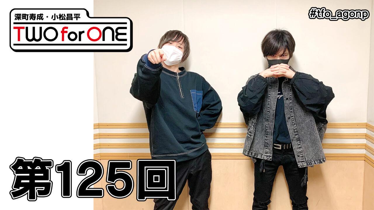 深町寿成・小松昌平 TWO for ONE 第125回(2021年5月7日放送分)