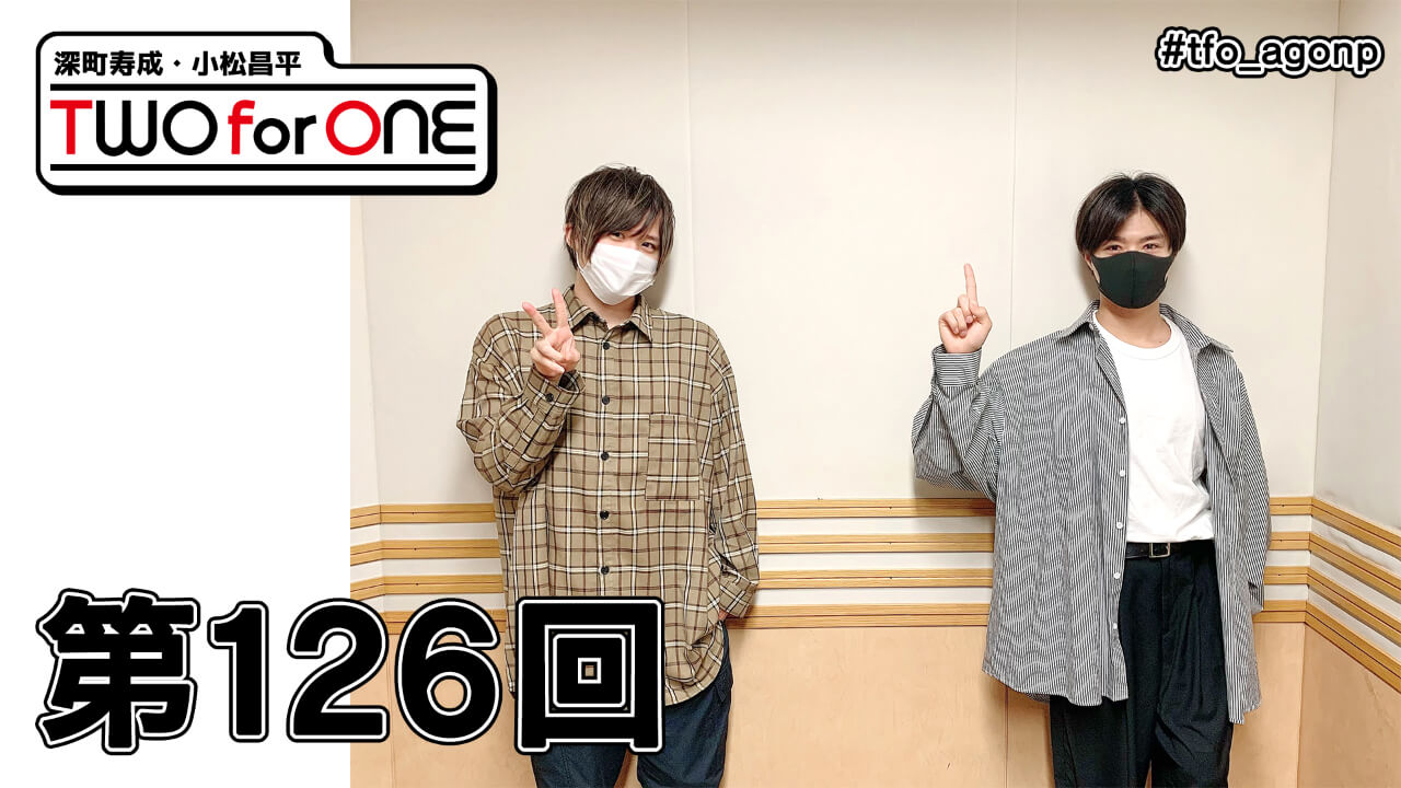 深町寿成・小松昌平 TWO for ONE 第126回(2021年5月14日放送分)