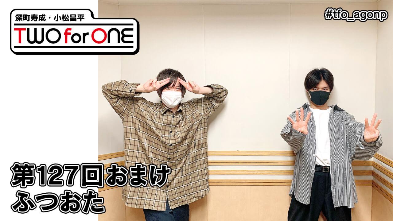 深町寿成・小松昌平 TWO for ONE 第127回 おまけ放送