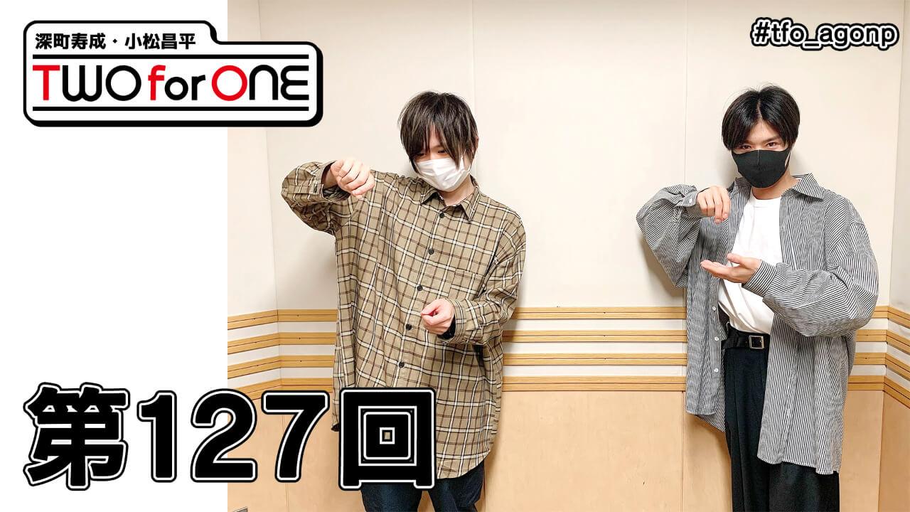 深町寿成・小松昌平 TWO for ONE 第127回(2021年5月21日放送分)