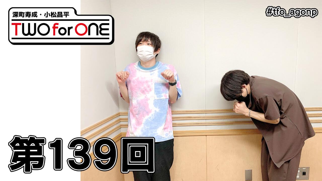 深町寿成・小松昌平 TWO for ONE 第139回(2021年8月13日放送分)