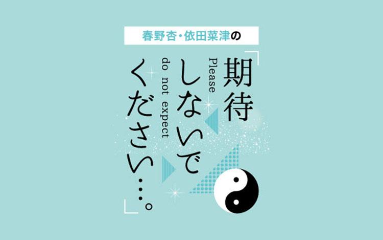 春野杏・依田菜津の「期待しないでください…。」