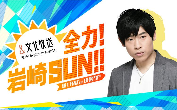 文化放送モバイルplus presents全力!岩崎SUN!!超!A&G+出張SP