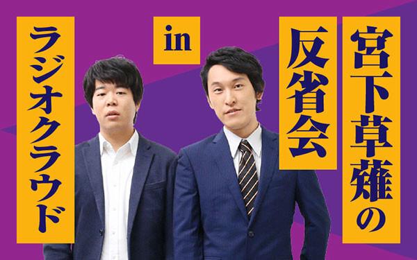 『宮下草薙の反省会inラジオクラウド』2ヵ月限定で配信決定!